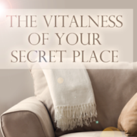 The Vitalness of Your Secret Place